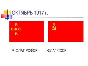 ОКТЯБРЬ 1917 г. ФЛАГ РСФСР ФЛАГ СССР