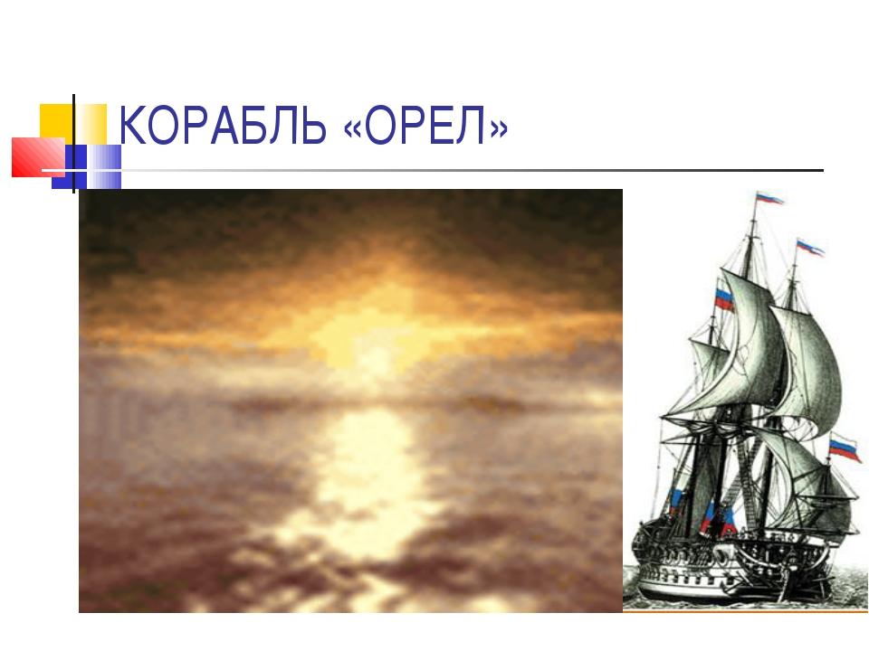 КОРАБЛЬ «ОРЕЛ»