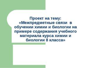 Проект на тему: «Межпредметные связи в обучении химии и биологии на примере с