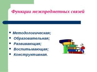 Функции межпредметных связей Методологическая; Образовательная; Развивающая;