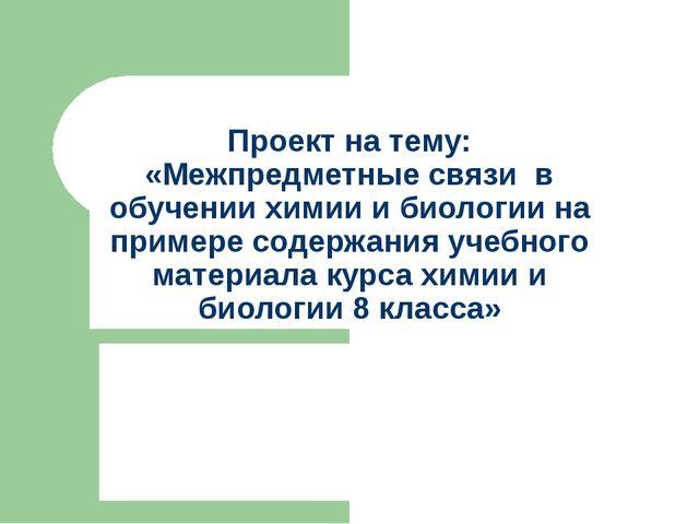 Проект на тему: «Межпредметные связи в обучении химии и биологии на примере с...