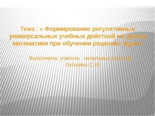 Тема : « Формирование регулятивных универсальных учебных действий на уроках м