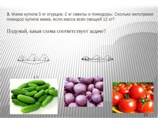 3. Мама купила 5 кг огурцов, 2 кг свеклы и помидоры. Сколько килограмм помидо