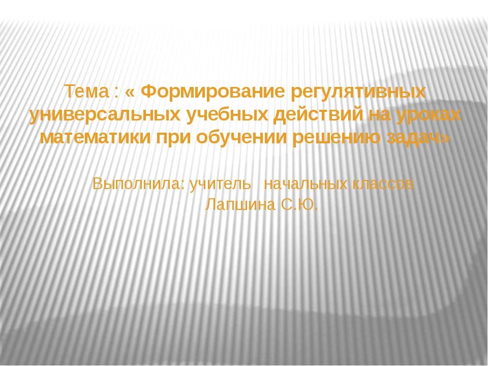Тема : « Формирование регулятивных универсальных учебных действий на уроках м...