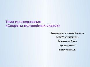 Тема исследования: «Секреты волшебных сказок» Выполнила: ученица 6 класса МК