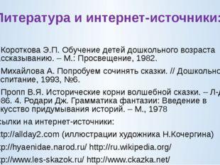 Литература и интернет-источники: 1. Короткова Э.П. Обучение детей дошкольного
