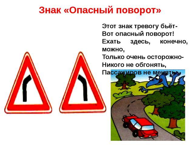 Знак «Опасный поворот» Этот знак тревогу бьёт- Вот опасный поворот! Ехать зде...