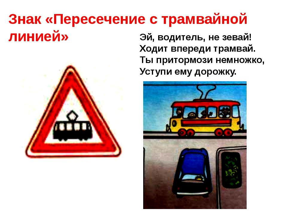 Знак «Пересечение с трамвайной линией» Эй, водитель, не зевай! Ходит впереди...