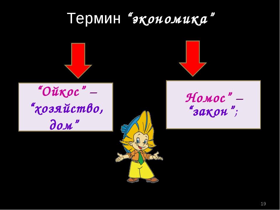 "Термин ""экономика"" ""Ойкос"" – ""хозяйство, дом"" Номос"" – ""закон""; *"