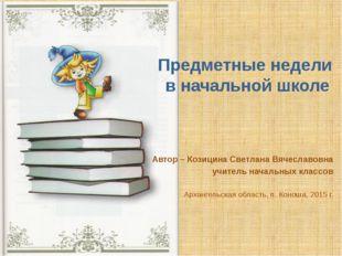 Предметные недели в начальной школе Автор – Козицина Светлана Вячеславовна уч