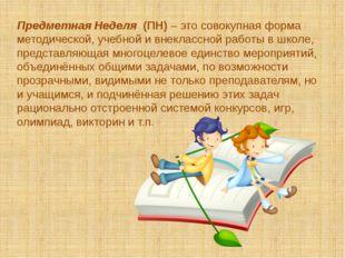 Предметная Неделя (ПН) – это совокупная форма методической, учебной и внеклас