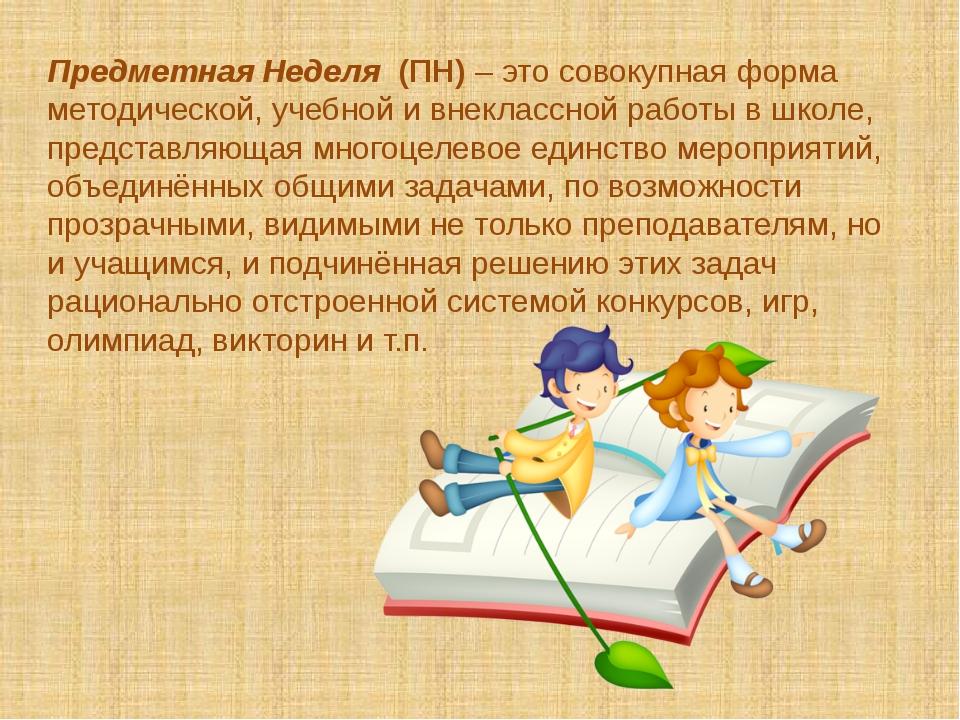 Предметная Неделя (ПН) – это совокупная форма методической, учебной и внеклас...