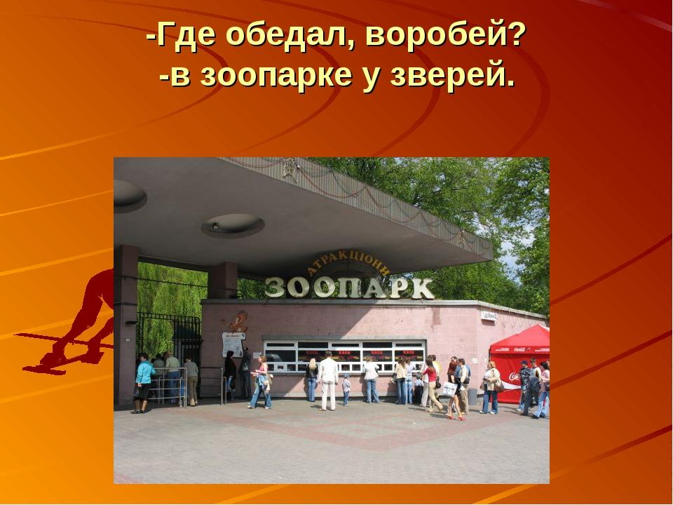 -Где обедал, воробей? -в зоопарке у зверей.