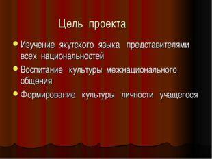 Цель проекта Изучение якутского языка представителями всех национальностей Во
