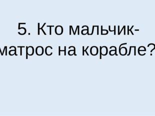 5. Кто мальчик-матрос на корабле?