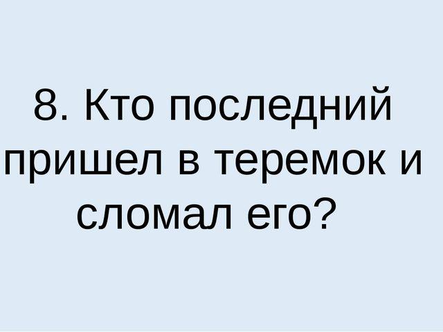8. Кто последний пришел в теремок и сломал его?