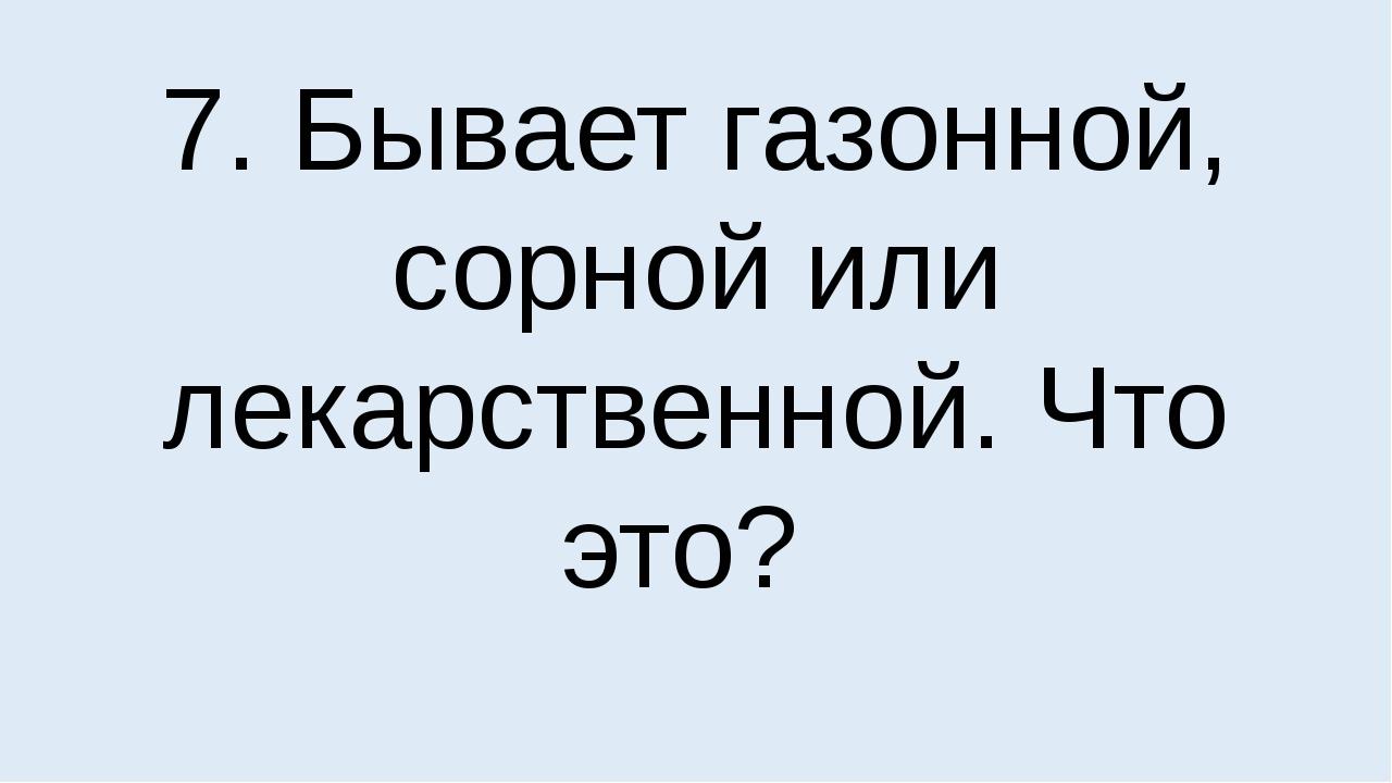 7. Бывает газонной, сорной или лекарственной. Что это?