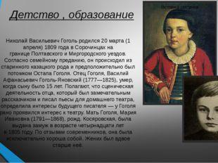 Детство , образование Николай Васильевич Гоголь родился20 марта (1 апреля)1