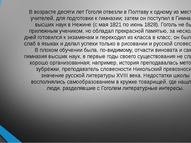 В возрасте десяти лет Гоголя отвезли вПолтавук одному из местных учителей,...