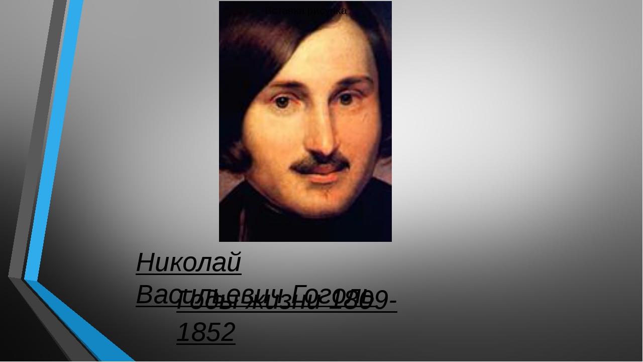 Николай ВасильевичГоголь Годы жизни 1809-1852