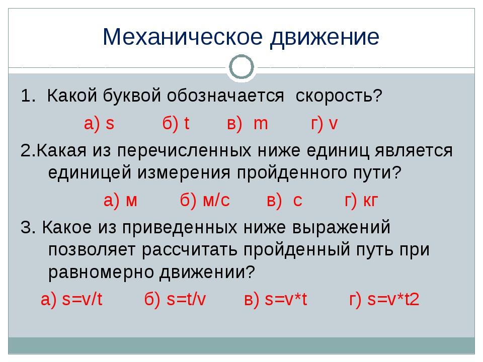 Механическое движение 1. Какой буквой обозначается скорость? а) s б) t в) m г...