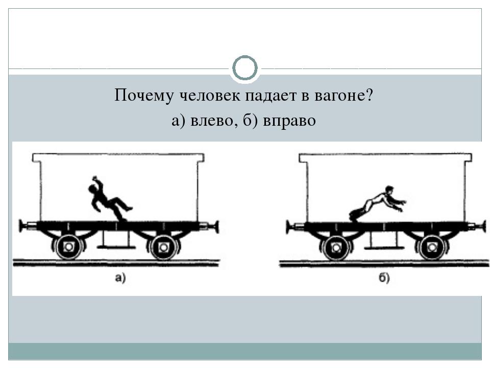 Почему человек падает в вагоне? а) влево, б) вправо