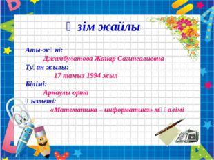 Аты-жөні:  Джамбулатова Жанар Сагингалиевна Туған жылы: 17 тамыз 1994 жыл Б