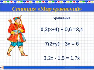 Станция «Мир уравнений» Уравнения 0,2(х+4) + 0,6 =3,4 7(2+у) – 3у = 6 3,2x -