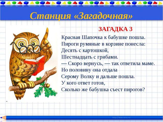 Станция «Загадочная» ЗАГАДКА 3 Красная Шапочка к бабушке пошла. Пироги румяны...