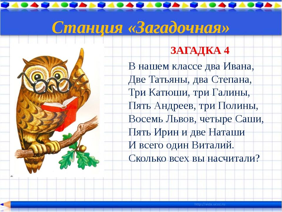 Станция «Загадочная» ЗАГАДКА 4 В нашем классе два Ивана, Две Татьяны, два Сте...
