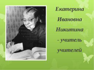 Екатерина Ивановна Никитина - учитель учителей