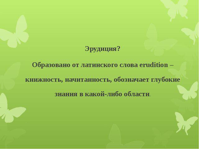 Эрудиция? Образовано от латинского слова erudition – книжность, начитанность,...