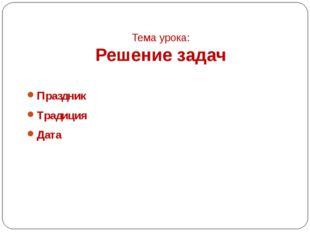 Тема урока: Решение задач Праздник Традиция Дата