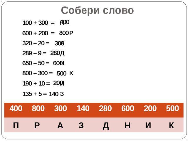 Собери слово 100 + 300 = П 600 + 200 = Р 320 – 20 =А 289 – 9 =Д 650 –...