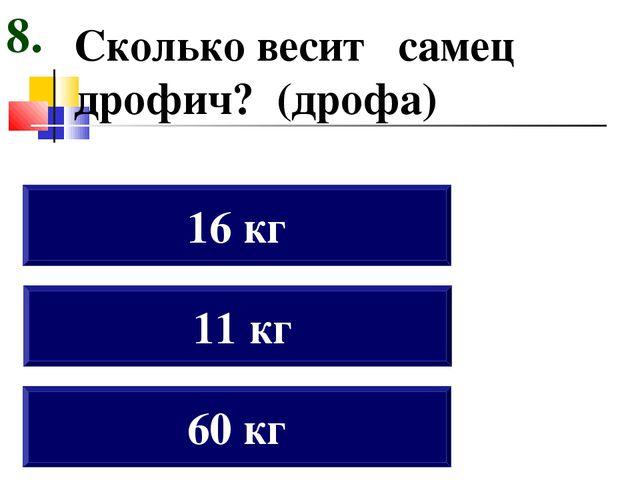 Сколько весит самец дрофич? (дрофа) 60 кг 11 кг 16 кг 8.