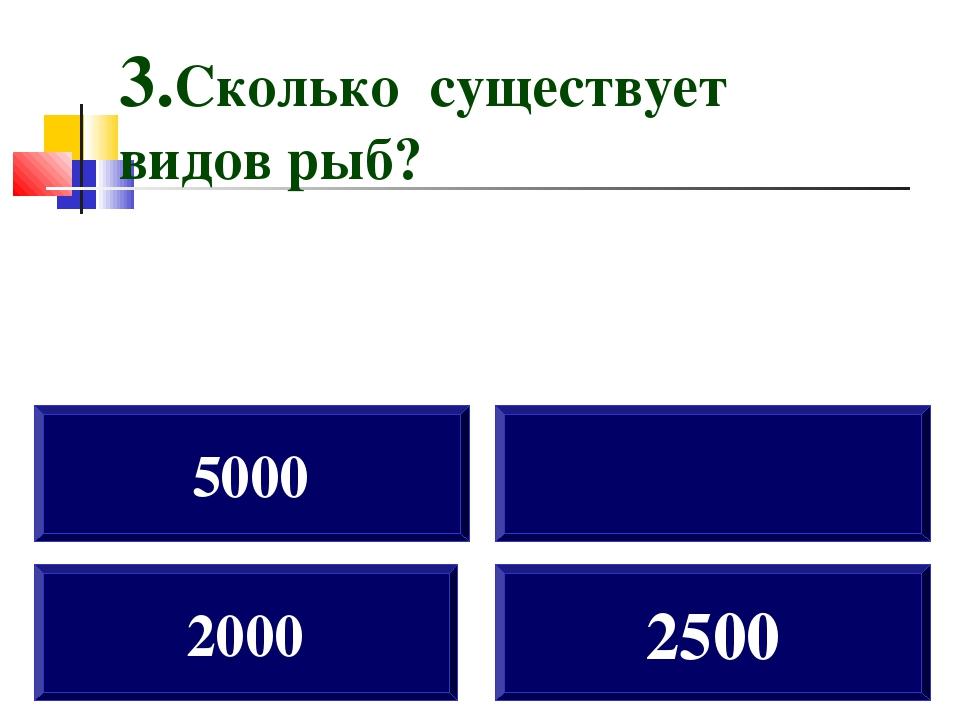 2000 5000 2500 3.Сколько существует видов рыб?