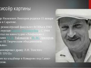 Режиссёр картины Владимир Яковлевич Венгеров родился11 января 1920 года в Са