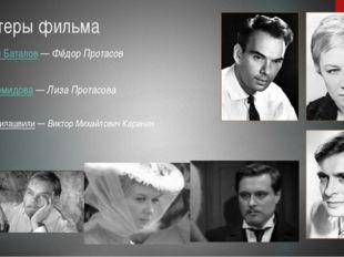 Актеры фильма Алексей Баталов—Фёдор Протасов Алла Демидова—Лиза Протасова