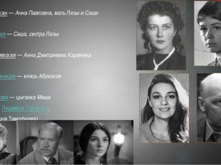 Лидия Штыкан—Анна Павловна, мать Лизы и Саши Елена Чёрная—Саша, сестра Ли