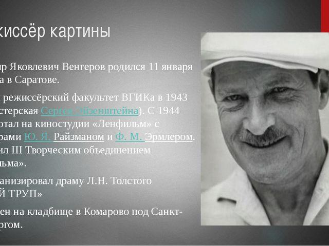Режиссёр картины Владимир Яковлевич Венгеров родился11 января 1920 года в Са...