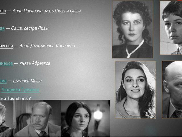 Лидия Штыкан—Анна Павловна, мать Лизы и Саши Елена Чёрная—Саша, сестра Ли...