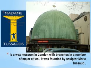 Is a wax museum in London with branches in a number of major cities . It was
