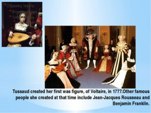 Tussaud created her first was figure, of Voltaire, in 1777.Other famous peopl
