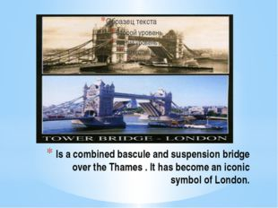 Is a combined bascule and suspension bridge over the Thames . It has become a