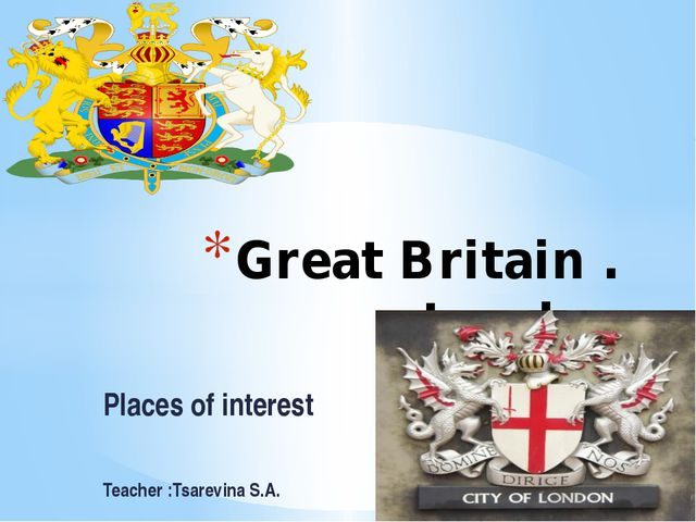 Places of interest Teacher :Tsarevina S.A. Great Britain . London