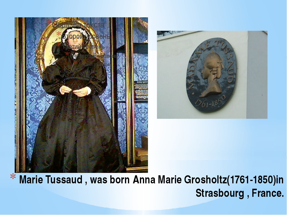Marie Tussaud , was born Anna Marie Grosholtz(1761-1850)in Strasbourg , France.