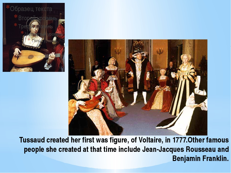 Tussaud created her first was figure, of Voltaire, in 1777.Other famous peopl...