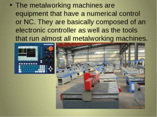 The metalworking machines are equipment that have a numerical control or NC.