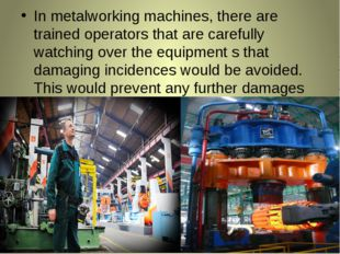 In metalworking machines, there are trained operators that are carefully watc