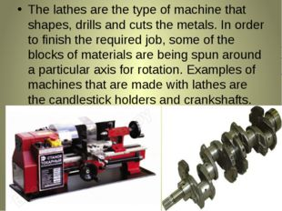 The lathes are the type of machine that shapes, drills and cuts the metals. I